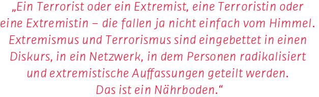 """""""Ein Terrorist oder ein Extremist, eine Terroristin oder eine Extremistin – die fallen ja nicht einfach vom Himmel. Extremismus und Terrorismus sind eingebettet in einen Diskurs, in ein Netzwerk, in dem Personen radikalisiert und extremistische Auffassungen geteilt werden. Das ist ein Nährboden."""" Generalbundesanwalt Peter Frank in einem Interview mit dem SWR über Rechtsterrorismus in Deutschland anlässlich der Urteilsverkündung im Mordfall des CDU-Politikers Walter Lübcke. In dem Prozess wurde Stephan Ernst zu einer lebenslangen Haftstrafe verurteilt. Der Mitangeklagte Markus H. hingegen wurde vom Vorwurf der Beihilfe freigesprochen."""